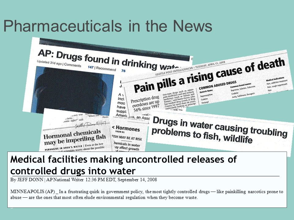 3 Pharmaceuticals in the News Medical facilities making uncontrolled releases of controlled drugs into water By JEFF DONN | AP National Writer 12:36 PM EDT, September 14, 2008 MINNEAPOLIS (AP) _ In a frustrating quirk in government policy, the most tightly controlled drugs — like painkilling narcotics prone to abuse — are the ones that most often elude environmental regulation when they become waste.