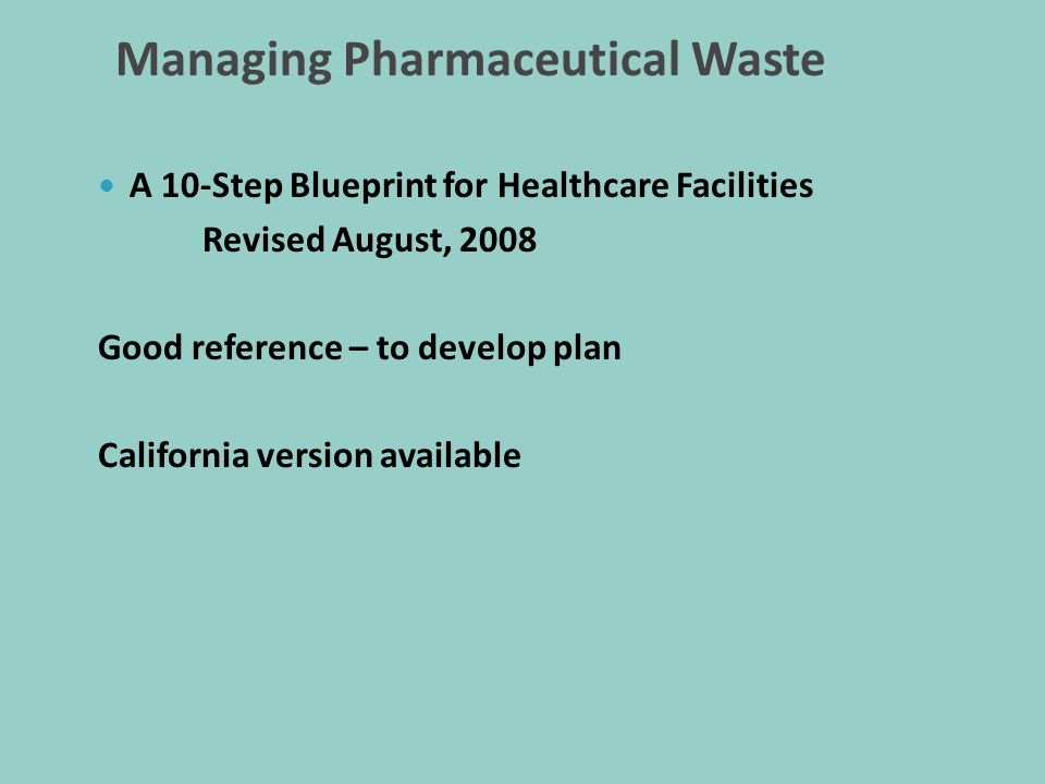 Managing Pharmaceutical Waste A 10-Step Blueprint for Healthcare Facilities Revised August, 2008 Good reference – to develop plan California version available