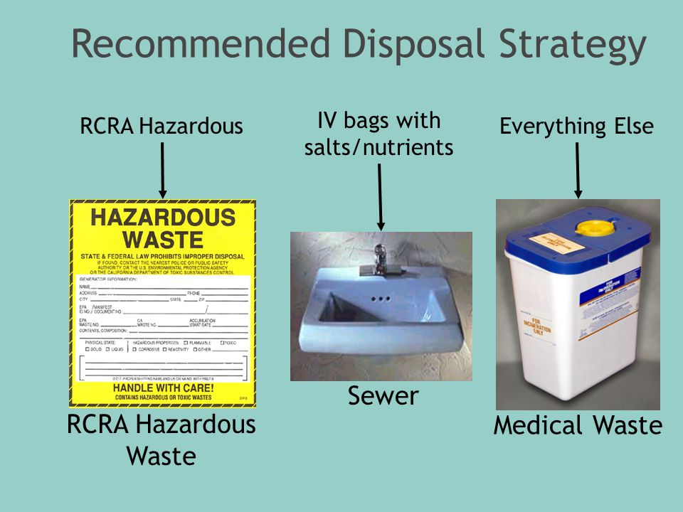 Recommended Disposal Strategy Everything Else RCRA Hazardous Waste RCRA Hazardous Sewer IV bags with salts/nutrients Medical Waste