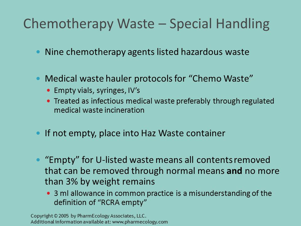 Chemotherapy Waste – Special Handling Nine chemotherapy agents listed hazardous waste Medical waste hauler protocols for Chemo Waste Empty vials, syringes, IV's Treated as infectious medical waste preferably through regulated medical waste incineration If not empty, place into Haz Waste container Empty for U-listed waste means all contents removed that can be removed through normal means and no more than 3% by weight remains 3 ml allowance in common practice is a misunderstanding of the definition of RCRA empty Copyright © 2005 by PharmEcology Associates, LLC.