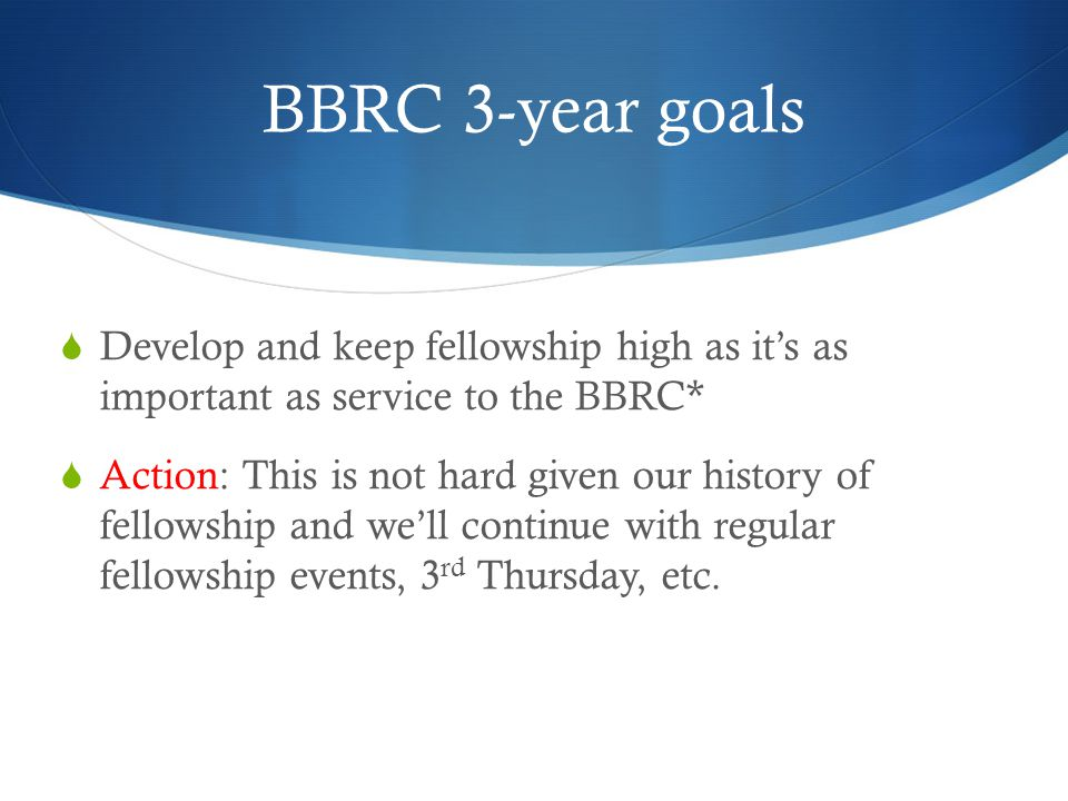 BBRC 3-year goals  Develop and keep fellowship high as it's as important as service to the BBRC*  Action: This is not hard given our history of fellowship and we'll continue with regular fellowship events, 3 rd Thursday, etc.
