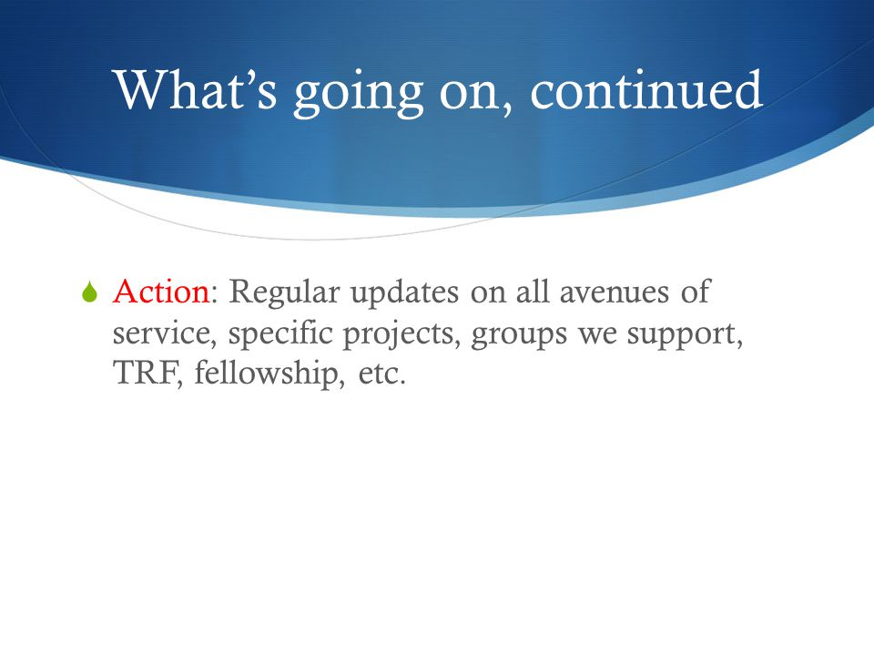 What's going on, continued  Action: Regular updates on all avenues of service, specific projects, groups we support, TRF, fellowship, etc.