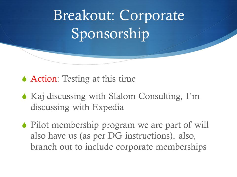 Breakout: Corporate Sponsorship  Action: Testing at this time  Kaj discussing with Slalom Consulting, I'm discussing with Expedia  Pilot membership program we are part of will also have us (as per DG instructions), also, branch out to include corporate memberships