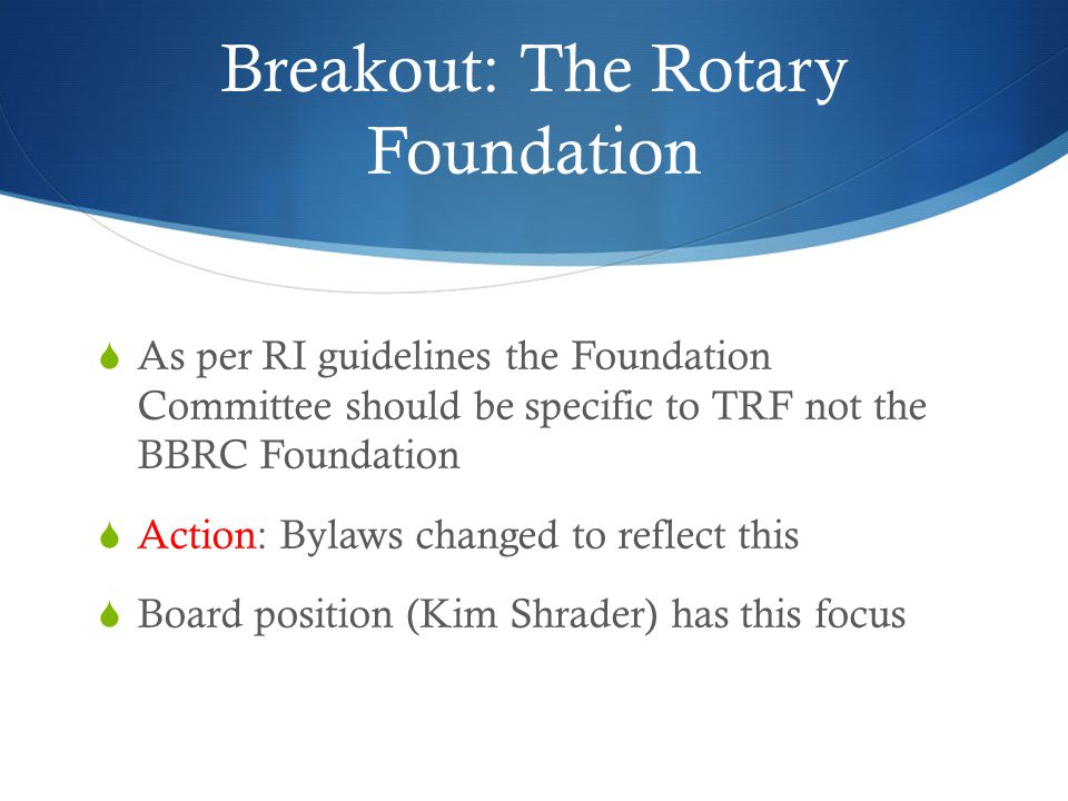 Breakout: The Rotary Foundation  As per RI guidelines the Foundation Committee should be specific to TRF not the BBRC Foundation  Action: Bylaws changed to reflect this  Board position (Kim Shrader) has this focus