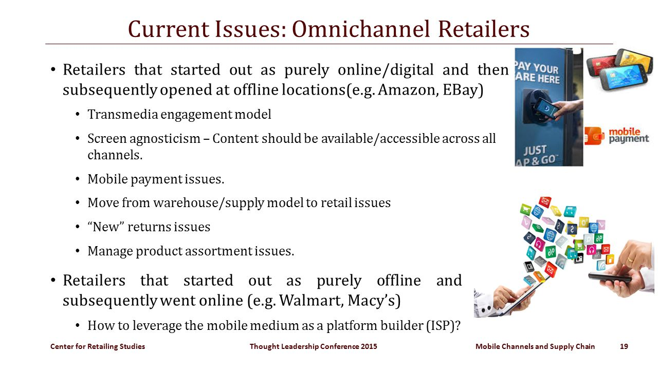 Center for Retailing Studies Thought Leadership Conference 2015 Mobile Channels and Supply Chain 19 Current Issues: Omnichannel Retailers Retailers that started out as purely online/digital and then subsequently opened at offline locations(e.g.
