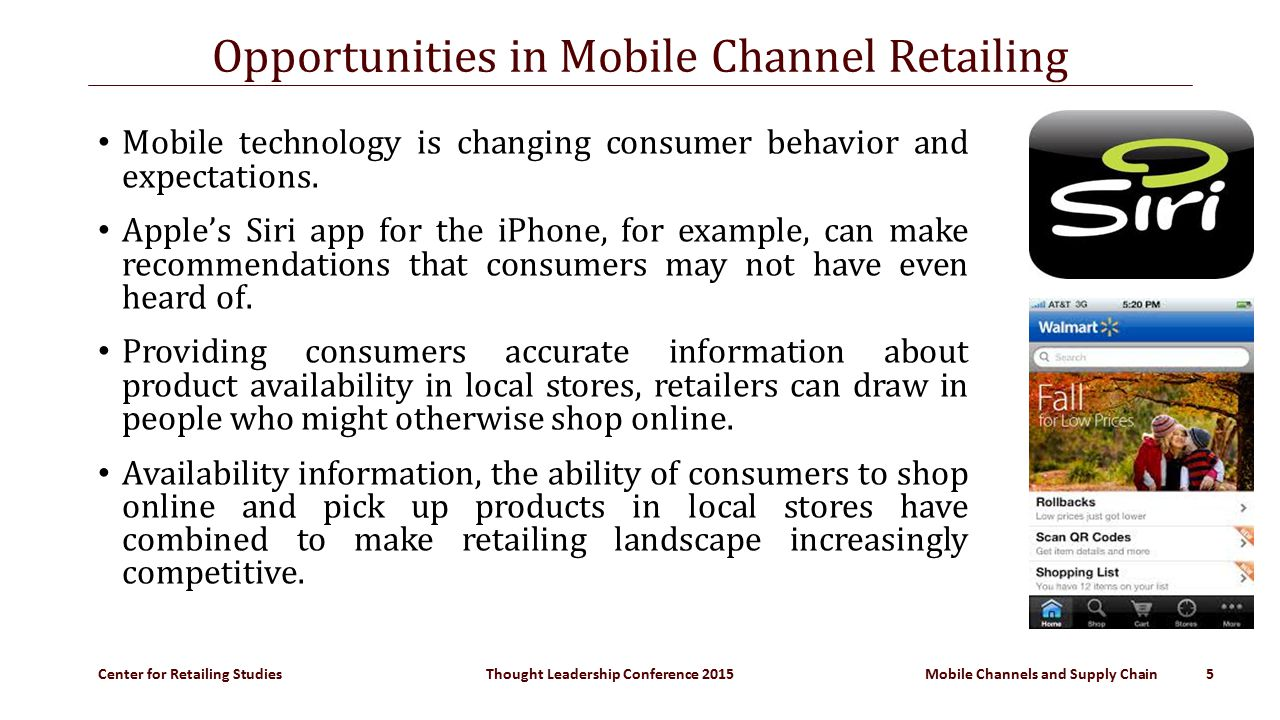 Center for Retailing Studies Thought Leadership Conference 2015 Mobile Channels and Supply Chain 5 Opportunities in Mobile Channel Retailing Mobile technology is changing consumer behavior and expectations.