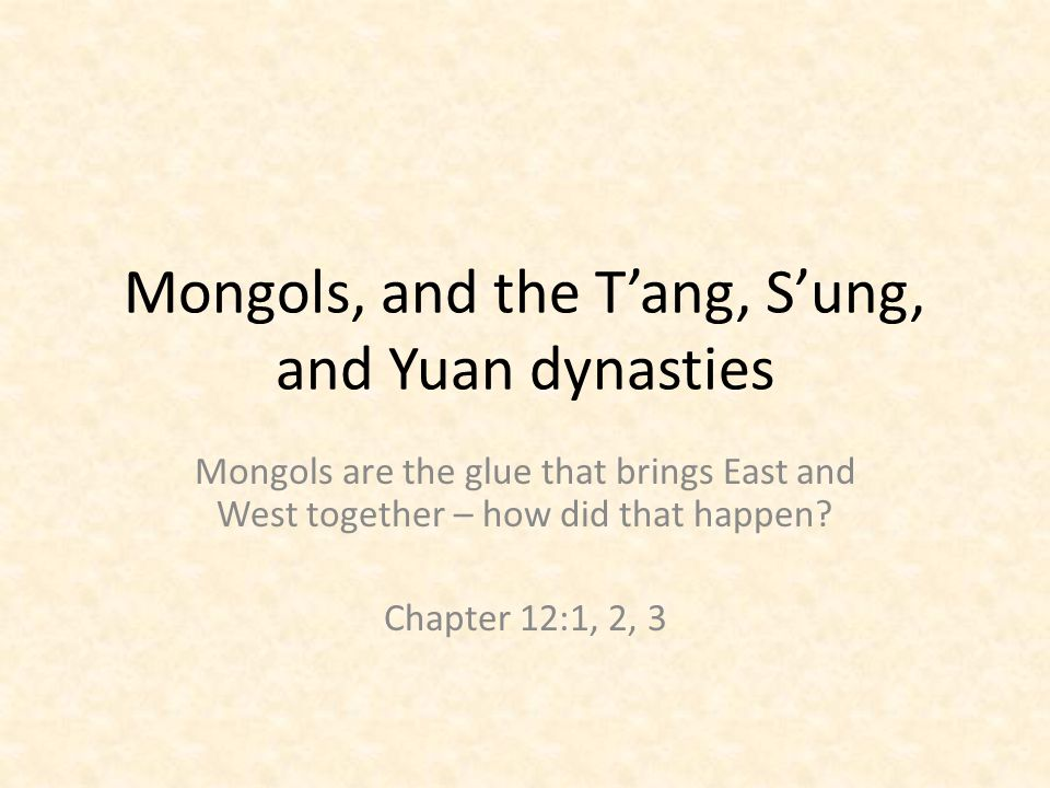Mongols, and the T'ang, S'ung, and Yuan dynasties Mongols are the glue that brings East and West together – how did that happen.