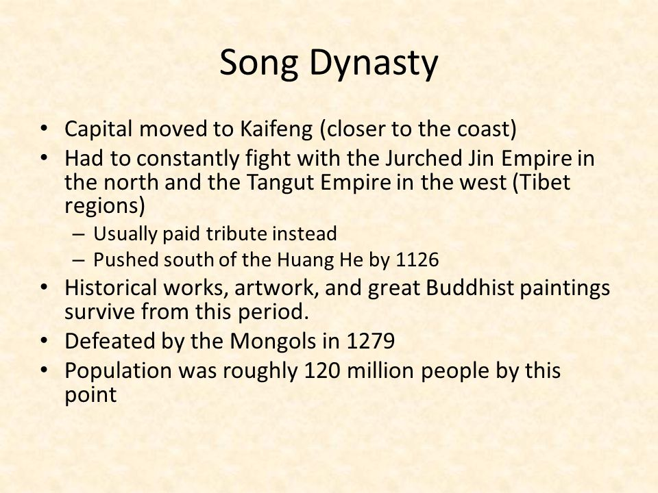 Song Dynasty Capital moved to Kaifeng (closer to the coast) Had to constantly fight with the Jurched Jin Empire in the north and the Tangut Empire in the west (Tibet regions) – Usually paid tribute instead – Pushed south of the Huang He by 1126 Historical works, artwork, and great Buddhist paintings survive from this period.