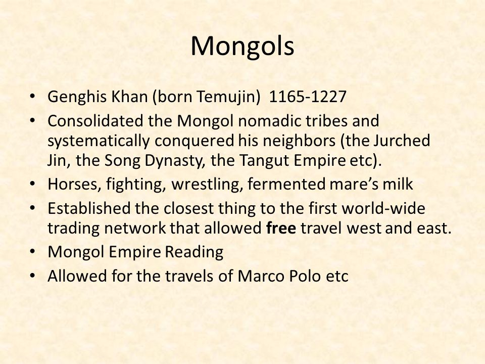 Mongols Genghis Khan (born Temujin) 1165-1227 Consolidated the Mongol nomadic tribes and systematically conquered his neighbors (the Jurched Jin, the Song Dynasty, the Tangut Empire etc).