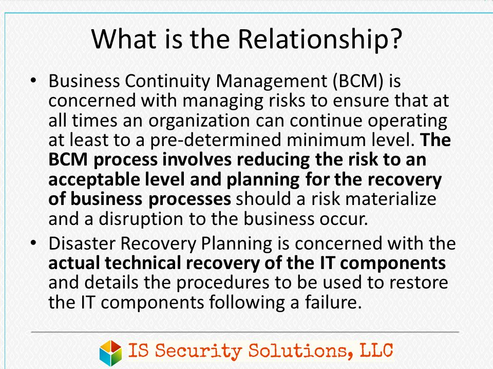 What is the Relationship? Business Continuity Management (BCM) is concerned with managing risks to ensure that at all times an organization can contin