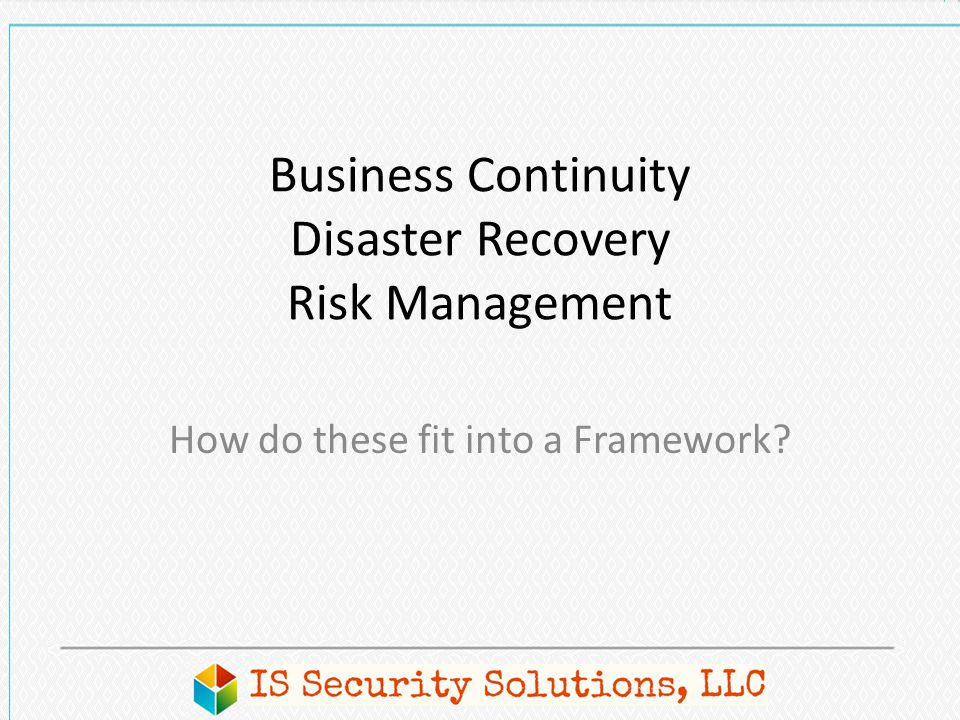 Business Continuity Disaster Recovery Risk Management How do these fit into a Framework?