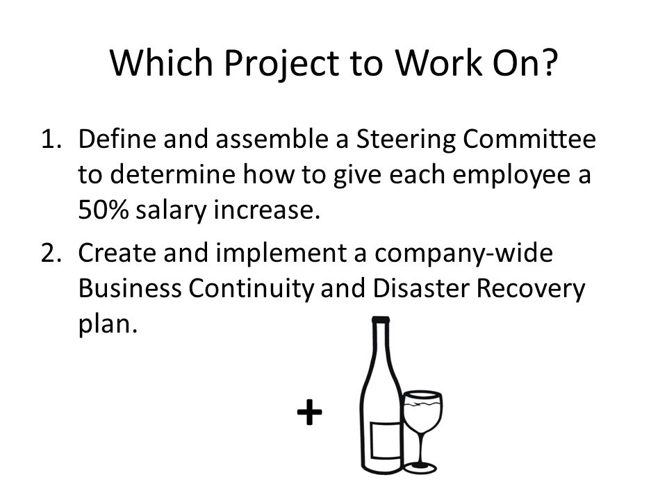 Which Project to Work On? 1.Define and assemble a Steering Committee to determine how to give each employee a 50% salary increase. 2.Create and implem