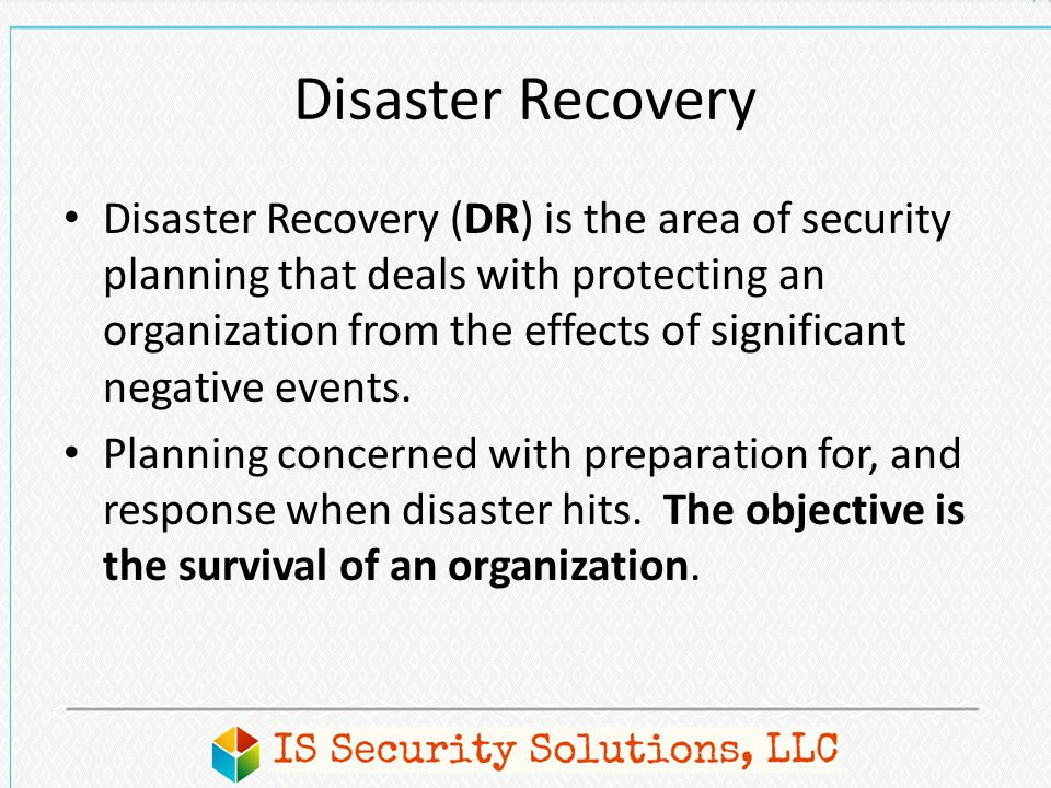 Disaster Recovery Disaster Recovery (DR) is the area of security planning that deals with protecting an organization from the effects of significant n