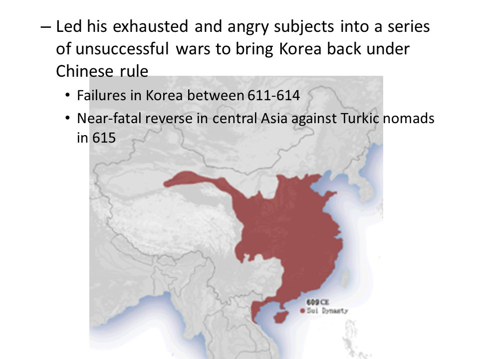 – Led his exhausted and angry subjects into a series of unsuccessful wars to bring Korea back under Chinese rule Failures in Korea between 611-614 Near-fatal reverse in central Asia against Turkic nomads in 615