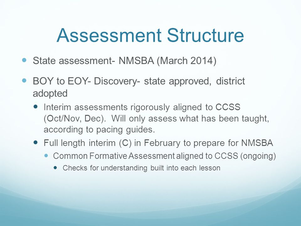 Assessment Structure State assessment- NMSBA (March 2014) BOY to EOY- Discovery- state approved, district adopted Interim assessments rigorously aligned to CCSS (Oct/Nov, Dec).
