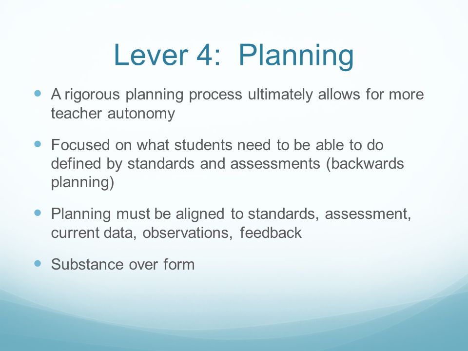 Lever 4: Planning A rigorous planning process ultimately allows for more teacher autonomy Focused on what students need to be able to do defined by standards and assessments (backwards planning) Planning must be aligned to standards, assessment, current data, observations, feedback Substance over form