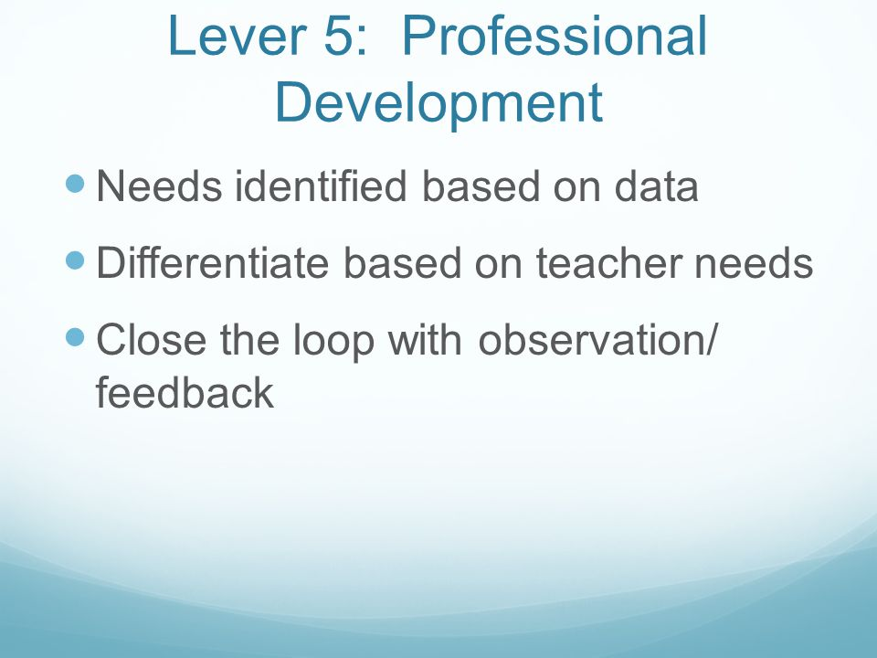 Lever 5: Professional Development Needs identified based on data Differentiate based on teacher needs Close the loop with observation/ feedback