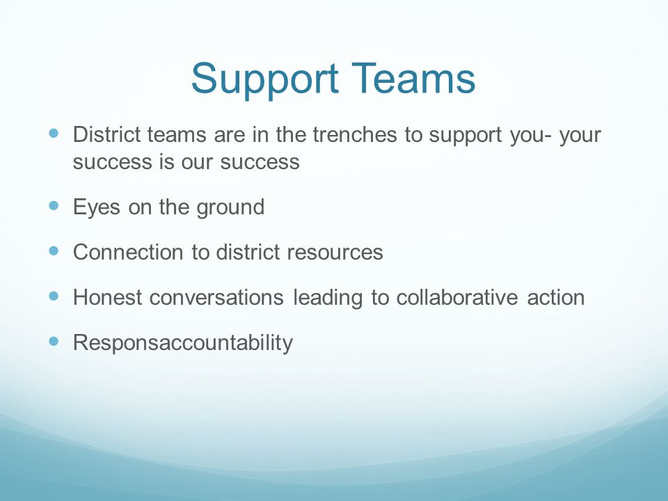 Support Teams District teams are in the trenches to support you- your success is our success Eyes on the ground Connection to district resources Honest conversations leading to collaborative action Responsaccountability