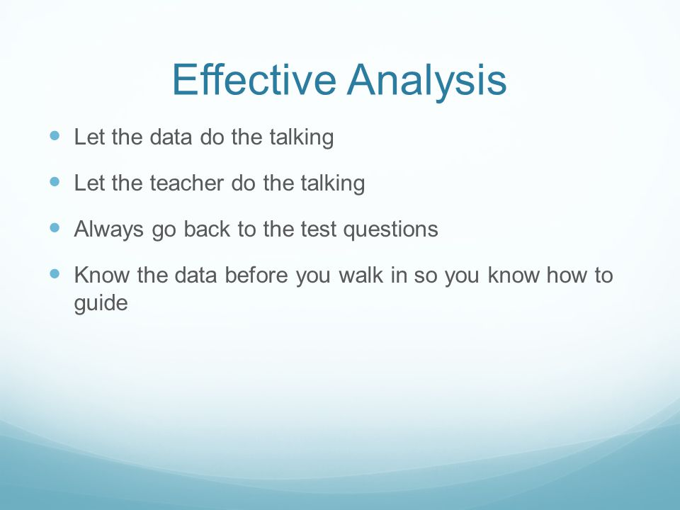 Effective Analysis Let the data do the talking Let the teacher do the talking Always go back to the test questions Know the data before you walk in so you know how to guide
