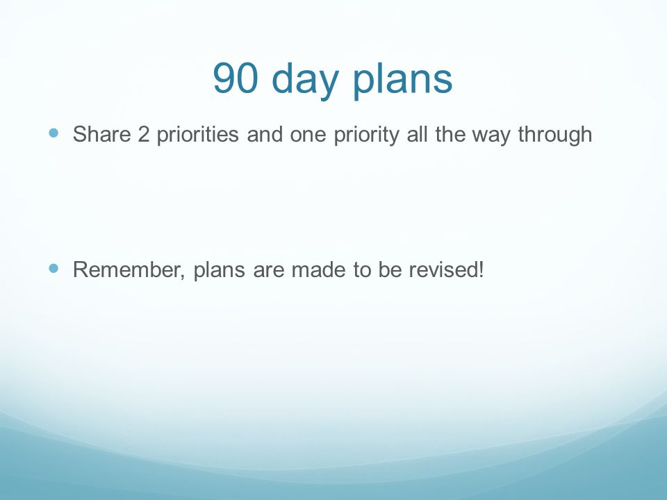 90 day plans Share 2 priorities and one priority all the way through Remember, plans are made to be revised!