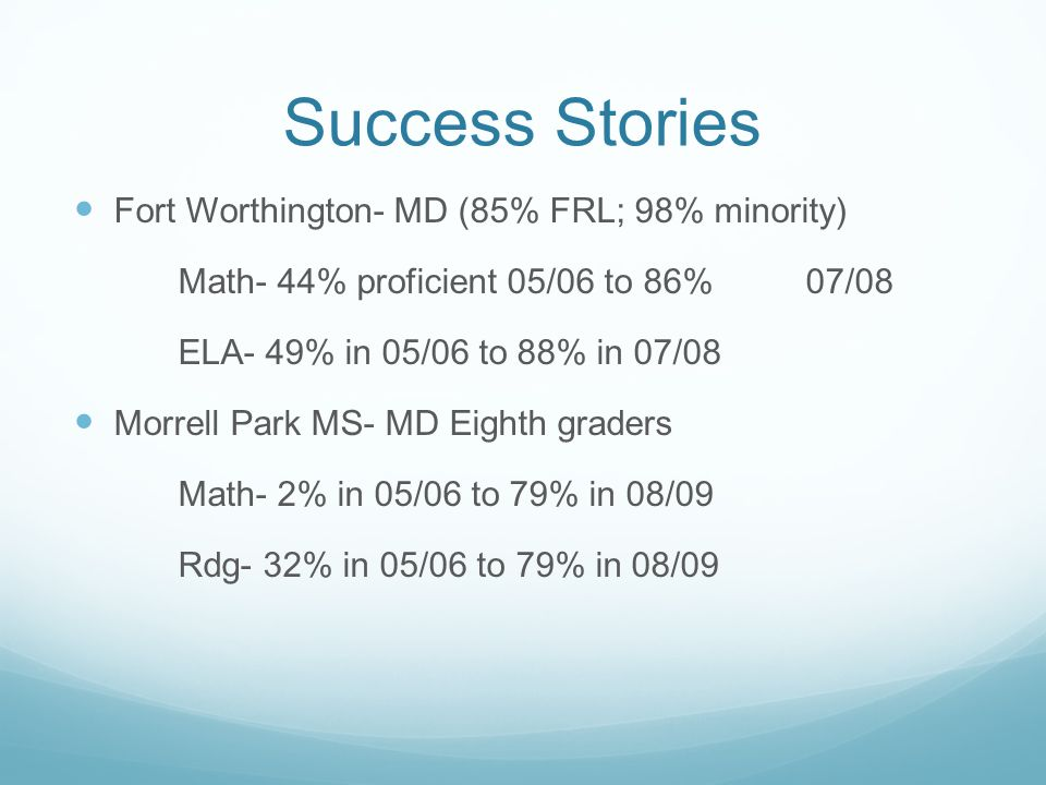 Success Stories Fort Worthington- MD (85% FRL; 98% minority) Math- 44% proficient 05/06 to 86% 07/08 ELA- 49% in 05/06 to 88% in 07/08 Morrell Park MS- MD Eighth graders Math- 2% in 05/06 to 79% in 08/09 Rdg- 32% in 05/06 to 79% in 08/09