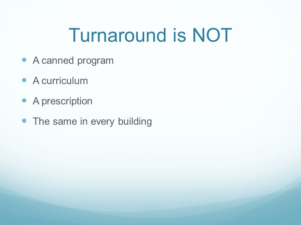 Turnaround is NOT A canned program A curriculum A prescription The same in every building