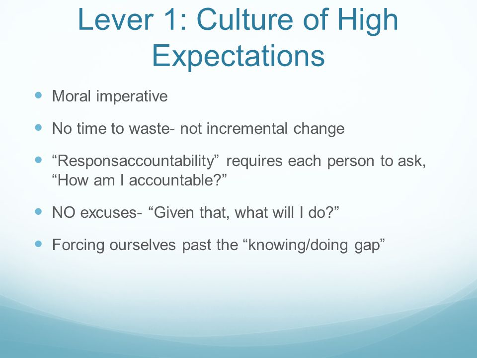 Lever 1: Culture of High Expectations Moral imperative No time to waste- not incremental change Responsaccountability requires each person to ask, How am I accountable NO excuses- Given that, what will I do Forcing ourselves past the knowing/doing gap