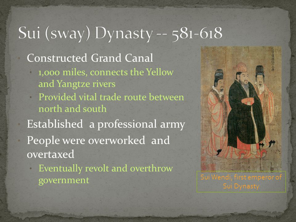 Constructed Grand Canal 1,000 miles, connects the Yellow and Yangtze rivers Provided vital trade route between north and south Established a professional army People were overworked and overtaxed Eventually revolt and overthrow government Sui Wendi, first emperor of Sui Dynasty
