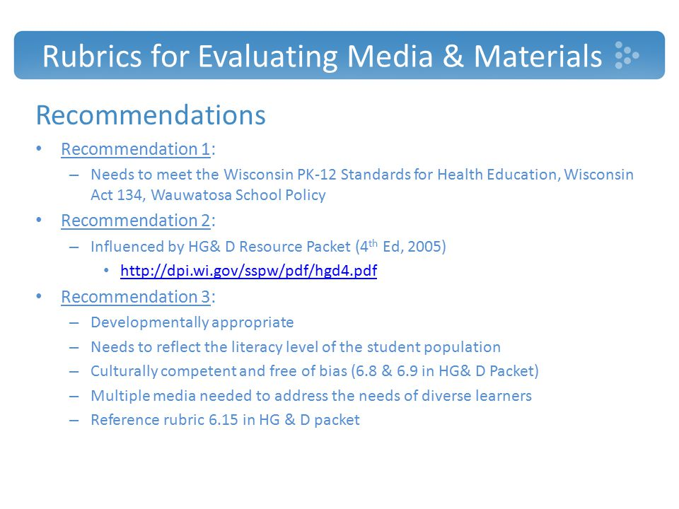 Rubrics for Evaluating Media & Materials Recommendations Recommendation 1: – Needs to meet the Wisconsin PK-12 Standards for Health Education, Wisconsin Act 134, Wauwatosa School Policy Recommendation 2: – Influenced by HG& D Resource Packet (4 th Ed, 2005) http://dpi.wi.gov/sspw/pdf/hgd4.pdf Recommendation 3: – Developmentally appropriate – Needs to reflect the literacy level of the student population – Culturally competent and free of bias (6.8 & 6.9 in HG& D Packet) – Multiple media needed to address the needs of diverse learners – Reference rubric 6.15 in HG & D packet