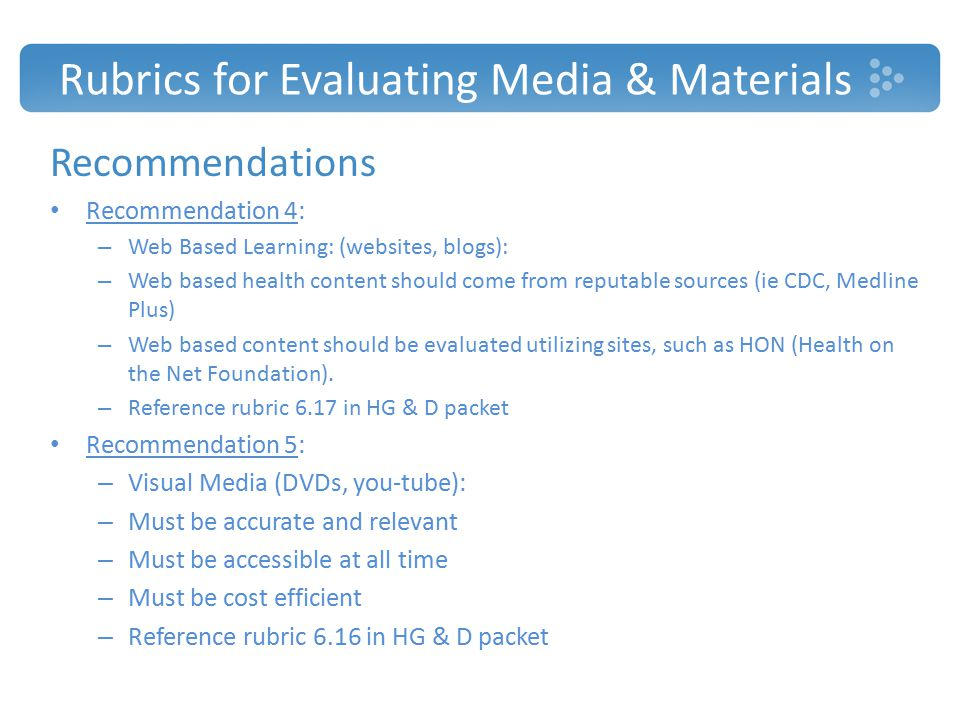 Rubrics for Evaluating Media & Materials Recommendations Recommendation 4: – Web Based Learning: (websites, blogs): – Web based health content should come from reputable sources (ie CDC, Medline Plus) – Web based content should be evaluated utilizing sites, such as HON (Health on the Net Foundation).