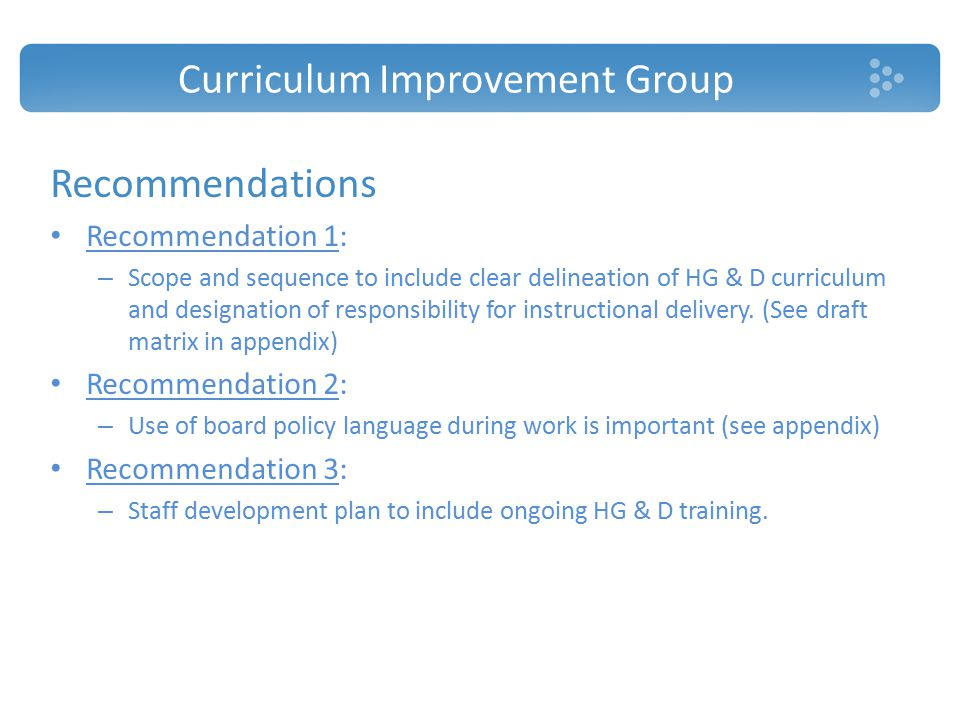 Curriculum Improvement Group Recommendations Recommendation 1: – Scope and sequence to include clear delineation of HG & D curriculum and designation of responsibility for instructional delivery.