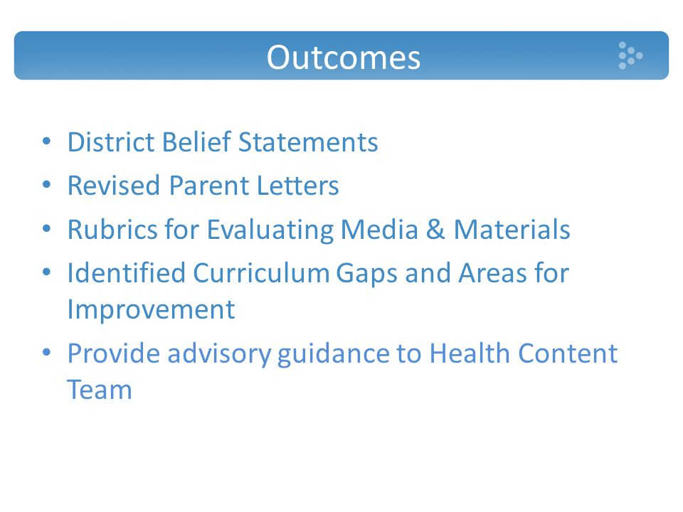 Outcomes District Belief Statements Revised Parent Letters Rubrics for Evaluating Media & Materials Identified Curriculum Gaps and Areas for Improvement Provide advisory guidance to Health Content Team