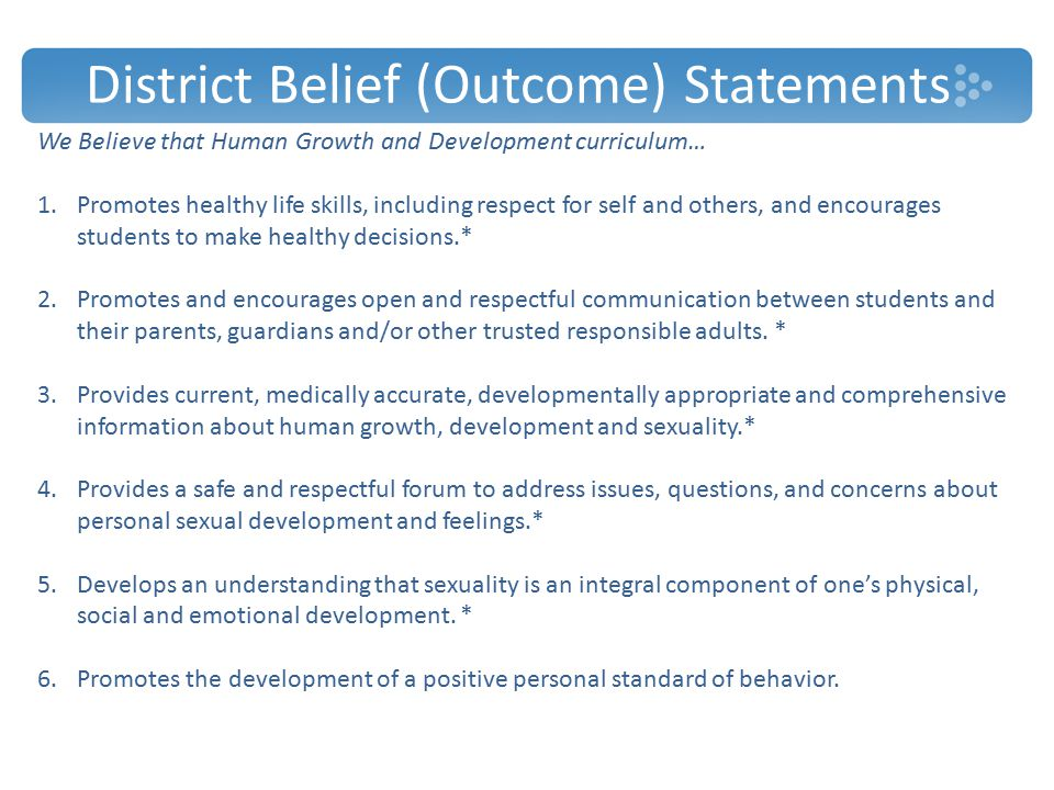 District Belief (Outcome) Statements We Believe that Human Growth and Development curriculum… 1.Promotes healthy life skills, including respect for self and others, and encourages students to make healthy decisions.* 2.Promotes and encourages open and respectful communication between students and their parents, guardians and/or other trusted responsible adults.