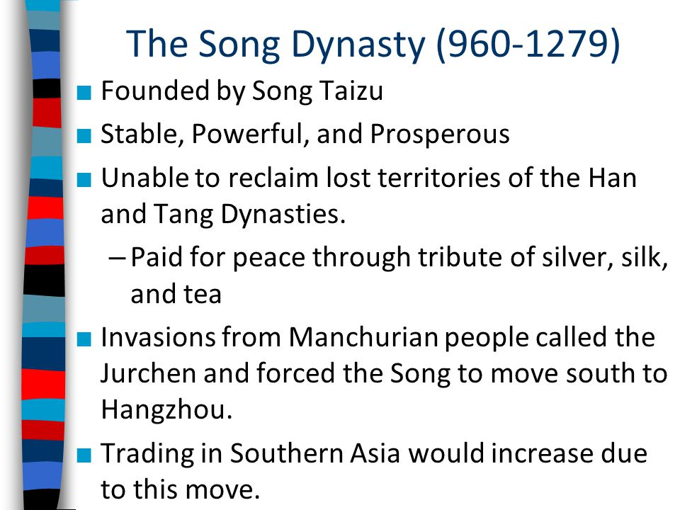 The Song Dynasty (960-1279) ■ Founded by Song Taizu ■ Stable, Powerful, and Prosperous ■ Unable to reclaim lost territories of the Han and Tang Dynasties.
