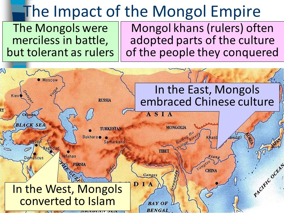 The Impact of the Mongol Empire The Mongols were merciless in battle, but tolerant as rulers Mongol khans (rulers) often adopted parts of the culture of the people they conquered In the West, Mongols converted to Islam In the East, Mongols embraced Chinese culture
