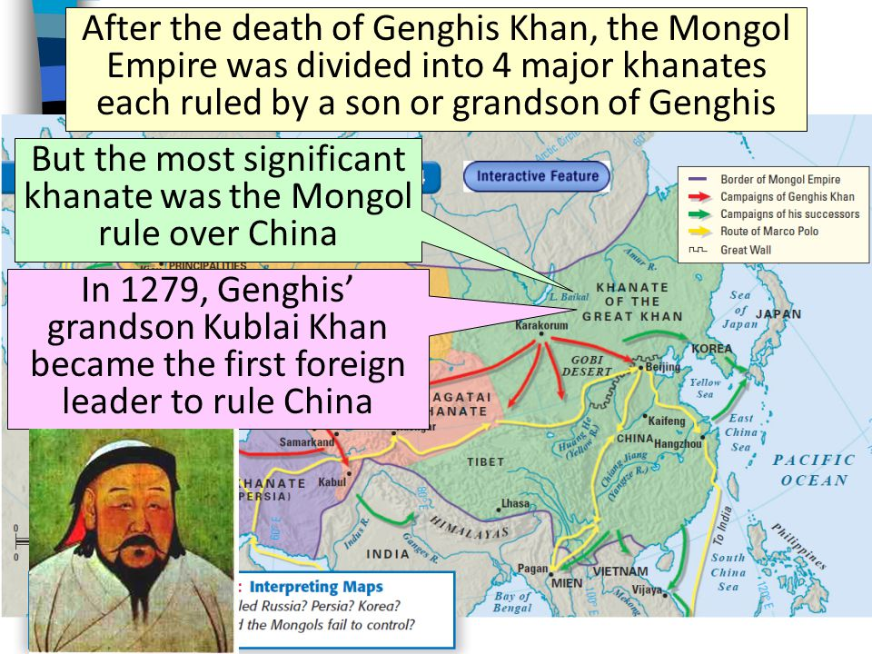 After the death of Genghis Khan, the Mongol Empire was divided into 4 major khanates each ruled by a son or grandson of Genghis But the most significant khanate was the Mongol rule over China In 1279, Genghis' grandson Kublai Khan became the first foreign leader to rule China