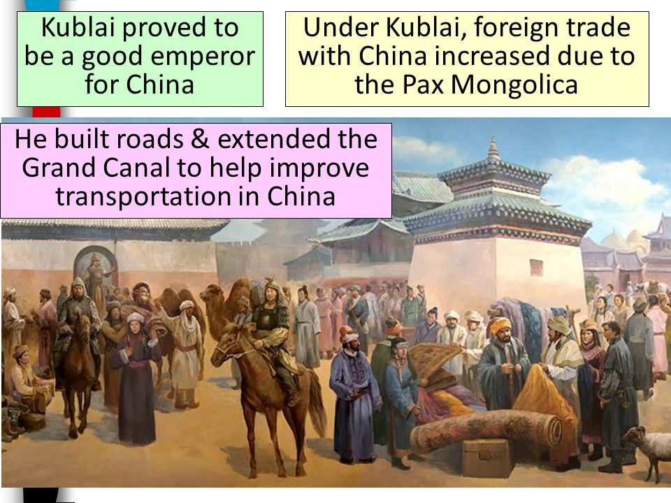 Kublai proved to be a good emperor for China He built roads & extended the Grand Canal to help improve transportation in China Under Kublai, foreign trade with China increased due to the Pax Mongolica