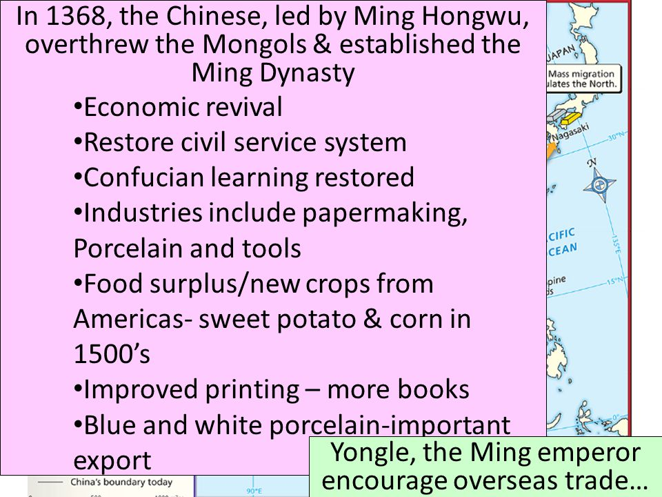 In 1368, the Chinese, led by Ming Hongwu, overthrew the Mongols & established the Ming Dynasty Economic revival Restore civil service system Confucian learning restored Industries include papermaking, Porcelain and tools Food surplus/new crops from Americas- sweet potato & corn in 1500's Improved printing – more books Blue and white porcelain-important export Yongle, the Ming emperor encourage overseas trade…