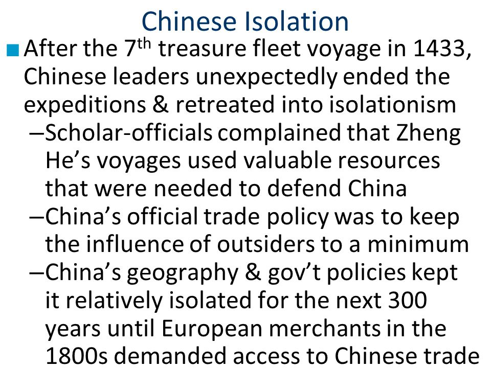Chinese Isolation ■ After the 7 th treasure fleet voyage in 1433, Chinese leaders unexpectedly ended the expeditions & retreated into isolationism – Scholar-officials complained that Zheng He's voyages used valuable resources that were needed to defend China – China's official trade policy was to keep the influence of outsiders to a minimum – China's geography & gov't policies kept it relatively isolated for the next 300 years until European merchants in the 1800s demanded access to Chinese trade