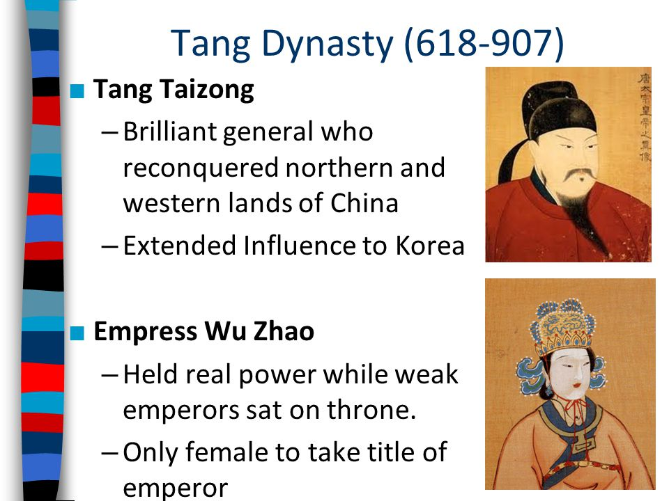 Tang Dynasty (618-907) ■ Tang Taizong – Brilliant general who reconquered northern and western lands of China – Extended Influence to Korea ■ Empress Wu Zhao – Held real power while weak emperors sat on throne.