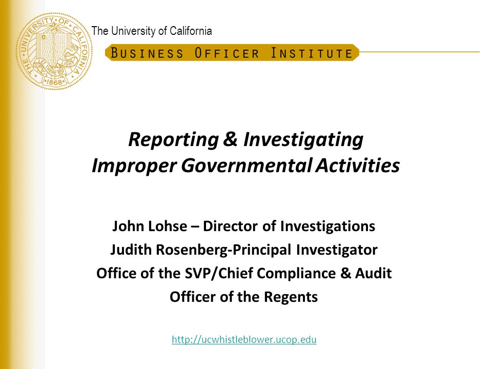 The University of California Investigations Policy Overview December 2011UC Whistleblower Program 12  Reporting to Locally Designated Official (LDO)  Triage Process by LDO and Investigations Work Group (Two pronged test— If True & Sufficient Basis) Investigation within natural jurisdiction OR Referral to Management*  Communications, Coordination & Monitoring by LDO  Reporting to Management, IGA source & others as appropriate * If the two criteria are not met— If True test and Probable Cause Standard