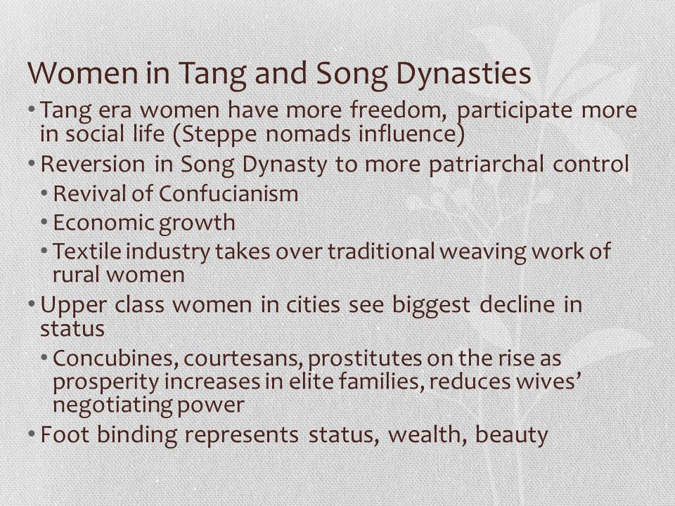 Women in Tang and Song Dynasties Tang era women have more freedom, participate more in social life (Steppe nomads influence) Reversion in Song Dynasty to more patriarchal control Revival of Confucianism Economic growth Textile industry takes over traditional weaving work of rural women Upper class women in cities see biggest decline in status Concubines, courtesans, prostitutes on the rise as prosperity increases in elite families, reduces wives' negotiating power Foot binding represents status, wealth, beauty