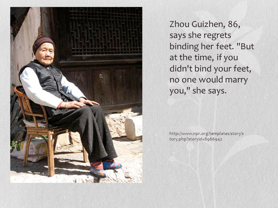 http://www.npr.org/templates/story/s tory.php storyId=8966942 Zhou Guizhen, 86, says she regrets binding her feet.