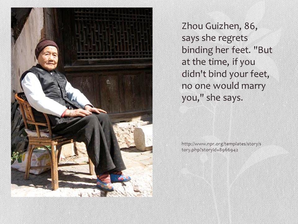 http://www.npr.org/templates/story/s tory.php?storyId=8966942 Zhou Guizhen, 86, says she regrets binding her feet.