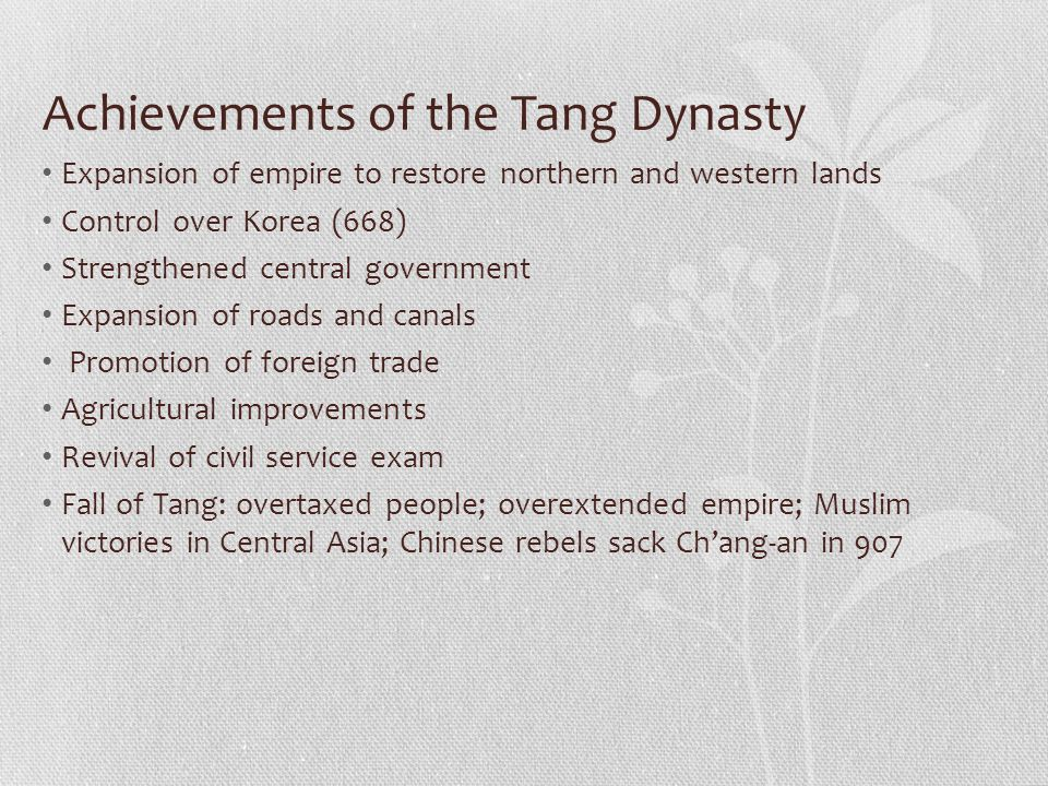 Achievements of the Tang Dynasty Expansion of empire to restore northern and western lands Control over Korea (668) Strengthened central government Expansion of roads and canals Promotion of foreign trade Agricultural improvements Revival of civil service exam Fall of Tang: overtaxed people; overextended empire; Muslim victories in Central Asia; Chinese rebels sack Ch'ang-an in 907