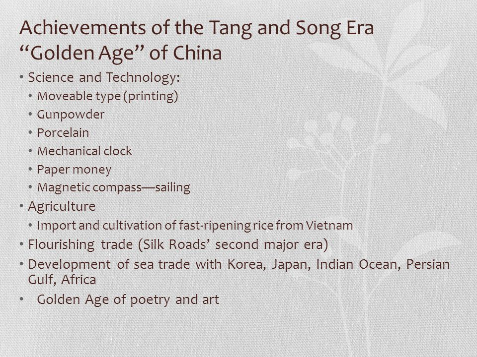 Achievements of the Tang and Song Era Golden Age of China Science and Technology: Moveable type (printing) Gunpowder Porcelain Mechanical clock Paper money Magnetic compass—sailing Agriculture Import and cultivation of fast-ripening rice from Vietnam Flourishing trade (Silk Roads' second major era) Development of sea trade with Korea, Japan, Indian Ocean, Persian Gulf, Africa Golden Age of poetry and art