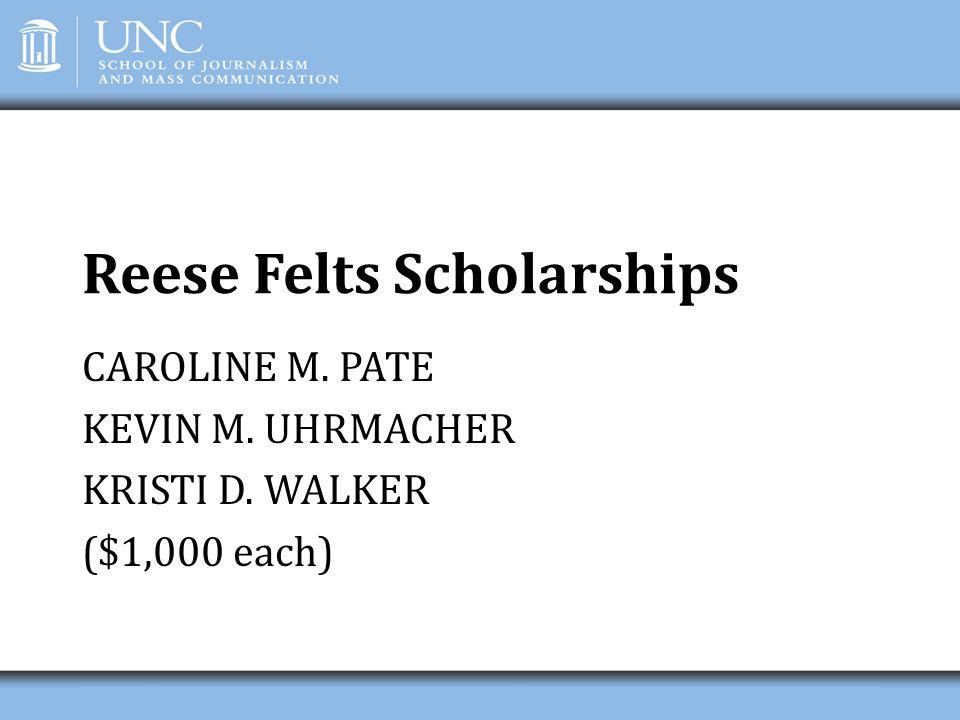 Reese Felts Scholarships CAROLINE M. PATE KEVIN M. UHRMACHER KRISTI D. WALKER ($1,000 each)