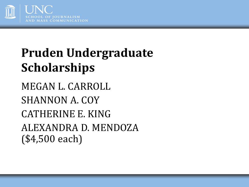 Pruden Undergraduate Scholarships MEGAN L. CARROLL SHANNON A. COY CATHERINE E. KING ALEXANDRA D. MENDOZA ($4,500 each)
