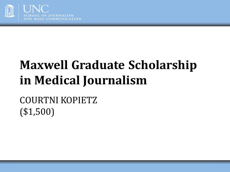 Maxwell Graduate Scholarship in Medical Journalism COURTNI KOPIETZ ($1,500)
