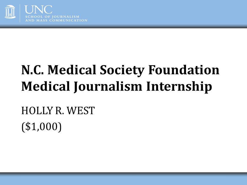 N.C. Medical Society Foundation Medical Journalism Internship HOLLY R. WEST ($1,000)